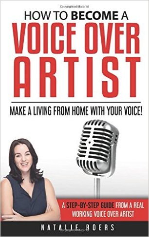 How to Become a Voice Over Artist: Make a Living from Home with Your Voice! by Natalie Roers